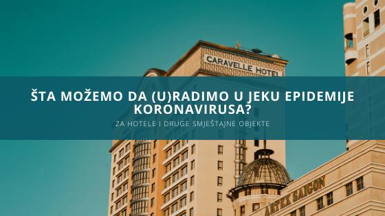 Šta možemo da uradimo u jeku epidemije koronavirusa - za hotele i druge smještajne objekte